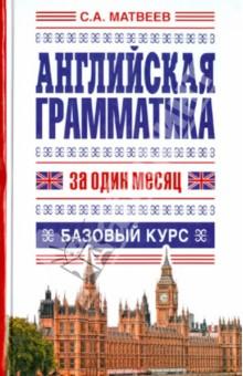 Английская грамматика за один месяц. Базовый курс - Сергей Матвеев