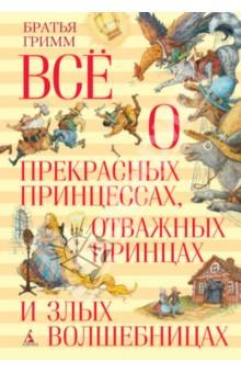 Всё о прекрасных принцессах, отважных принцах и злых волшебницах - Гримм Якоб и Вильгельм