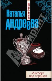 Купить Наталья Андреева: Айсберг под сердцем ISBN: 978-5-699-70483-5