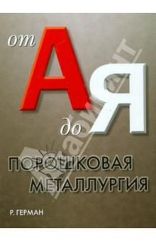 Порошковая металлургия от А до Я. Учебно-справочное руководство - Рендалл Герман