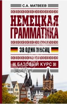 Немецкая грамматика за один месяц. Базовый курс - Сергей Матвеев