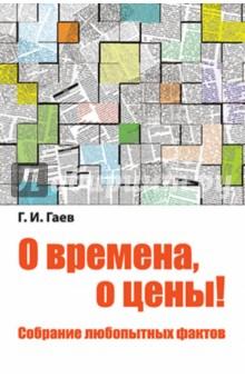 О времена, о цены! Собрание любопытных фактов - Геннадий Гаев