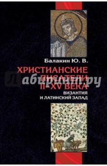 Христианские писатели II-XV веков. Византия и латинский Запад - Юрий Балакин