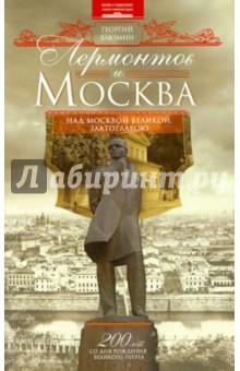Лермонтов и Москва. Над Москвой великой, златоглавою - Георгий Блюмин