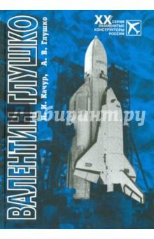 Валентин Глушко: конструктор ракетных двигателей и систем - Глушко, Качур
