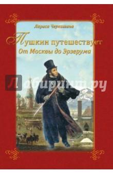 Пушкин путешествует. От Москвы до Эрзерума - Лариса Черкашина