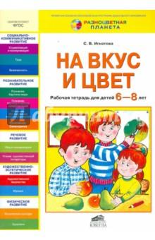 Купить Светлана Игнатова: На вкус и цвет. Рабочая тетрадь для детей 6-8 лет. ФГОС ISBN: 978-5-85429-677-9