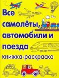 Все самолеты, автомобили и поезда. Книжка-раскраска