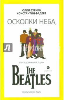 Осколки неба, или Подлинная история The Beatles - Буркин, Фадеев