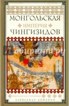 Монгольская империя Чингизидов. Чингисхан и его приемники - Александр Доманин