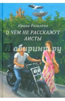 Купить Ирина Рогалева: О чем не расскажут аисты ISBN: 978-5-91362-895-4