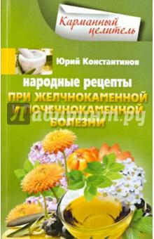 Народные рецепты при желчнокаменной и почечнокаменной болезни - Юрий Константинов