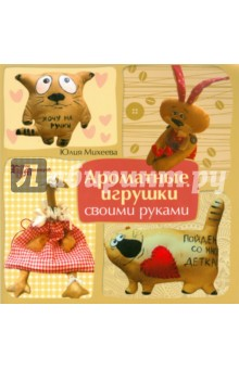 Ароматные игрушки своими руками - Юлия Михеева