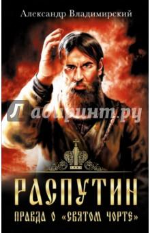 Распутин. Правда о Святом Чорте - Александр Владимирский