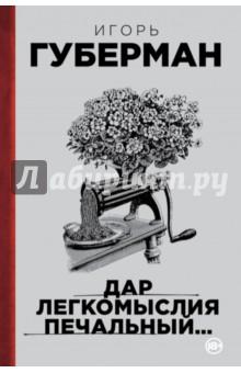 Дар легкомыслия печальный… - Игорь Губерман