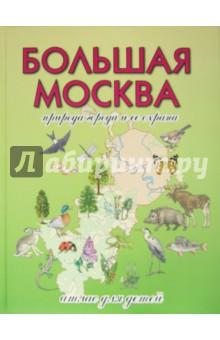 Большая Москва. Природа города и ее охрана. Атлас