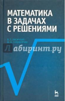 Математика в задачах с решениями. Учебное пособие - Лисичкин, Соловеячик