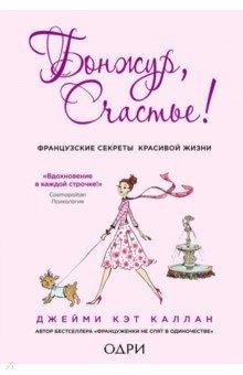 Купить Джейми Каллан: Бонжур, Счастье! Французские секреты красивой жизни ISBN: 978-5-699-77234-6
