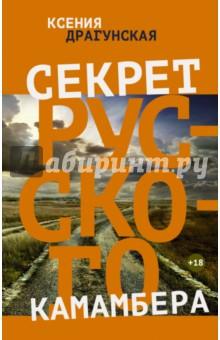 Купить Ксения Драгунская: Секрет русского камамбера ISBN: 978-5-17-087601-3