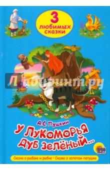 Купить Александр Пушкин: Три любимых сказки. У Лукоморья дуб зеленый ISBN: 978-5-378-20305-5