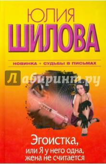 Купить Юлия Шилова: Эгоистка, или Я у него одна, жена не считается ISBN: 978-5-17-072651-6