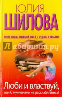 Купить Юлия Шилова: Люби и властвуй, или С мужчинами не расслабляйтесь! ISBN: 978-5-17-062613-7