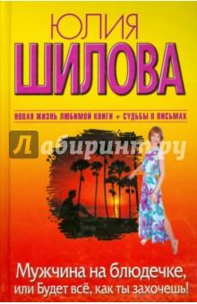 Купить Юлия Шилова: Мужчина на блюдечке, или Будет все, как ты захочешь! ISBN: 978-5-17-070515-3