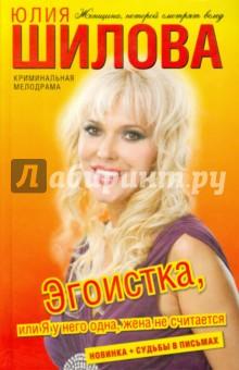 Купить Юлия Шилова: Эгоистка, или Я у него одна, жена не считается ISBN: 978-5-17-072655-4