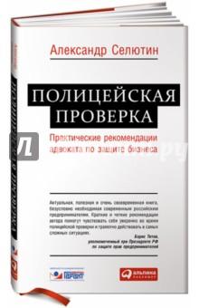 Полицейская проверка. Практические рекомендации адвоката по защите бизнеса - Александр Селютин