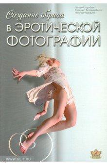 Создание образа в эротической фотографии. От простого к сложному. От чувства к образу - Черкашин, Кораблев, Теселкин