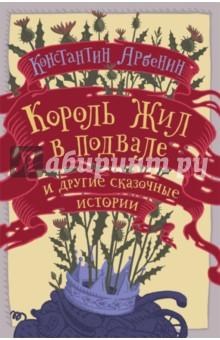Король жил в подвале и другие сказочные истории - Константин Арбенин
