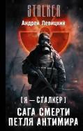 Андрей Левицкий: Я  сталкер. Сага смерти. Роман 1. Петля Антимира