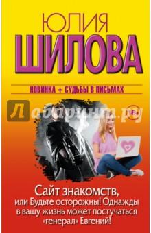 Купить Юлия Шилова: Сайт знакомств, или Будьте осторожны! Однажды в вашу жизнь может постучаться генерал Евгений! ISBN: 978-5-17-088691-3