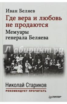 Где вера и любовь не продаются. Мемуары генерала Беляева - Иван Беляев