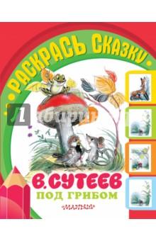 Купить Владимир Сутеев: Под грибом ISBN: 978-5-17-089716-2