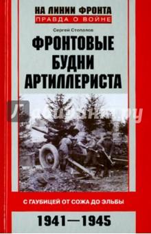 Фронтовые будни артиллериста. С гаубицей от Сожа до Эльбы. 1941-1945 - Сергей Стопалов