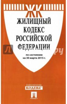 Жилищный кодекс Российской Федерации по состоянию на 30 марта 2015 года
