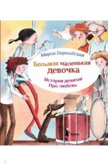 Купить Мария Бершадская: Большая маленькая девочка. История 9. Про любовь ISBN: 978-5-00083-125-0