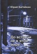 Юрий Батяйкин: До встречи не в этом мире