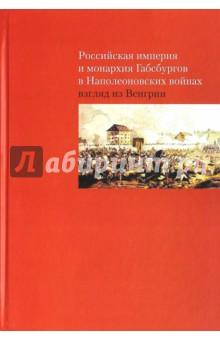 Купить Российская империя и монархия Габсбургов в Наполеоновских войнах. Взгляд из Венгрии ISBN: 978-5-4469-0412-9