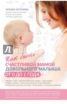 Купить Татьяна Аптулаева: Как быть счастливой мамой довольного малыша от 0 до 1 года ISBN: 978-5-699-80190-9