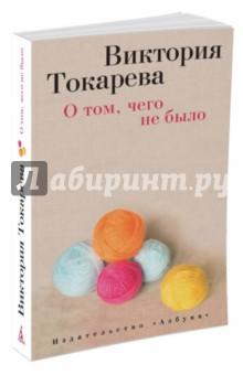 Купить Виктория Токарева: О том, чего не было ISBN: 978-5-389-08790-3