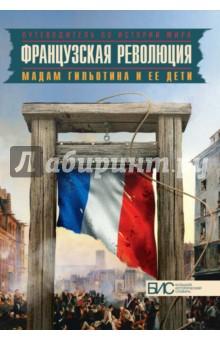 Купить Французская революция. Мадам Гильотина и ее дети ISBN: 978-5-462-01764-3