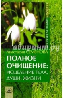 Полное очищение: исцеление тела, души, жизни - Анастасия Семенова