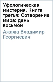 Уфологическая мистерия. Книга третья: Сотворение мира: день восьмой - Владимир Ажажа