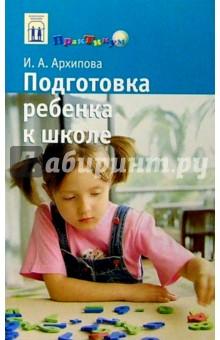 Подготовка ребенка к школе: Книга для родителей будущего первоклассника - Ирина Архипова