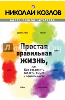 Простая правильная жизнь, или как соединить радость, смысл и эффективность - Николай Козлов