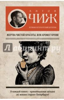 Купить Антон Чиж: Жертва чистой красоты, или Аромат крови ISBN: 978-5-699-81547-0