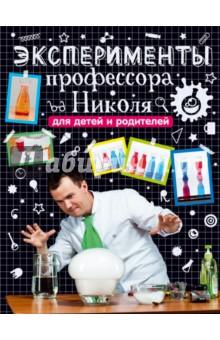 Эксперименты профессора Николя для детей и родителей - Николай Ганайлюк