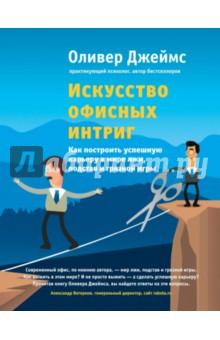 Искусство офисных интриг. Как построить успешную карьеру в мире лжи, подстав и грязной игры - Джеймс Оливер